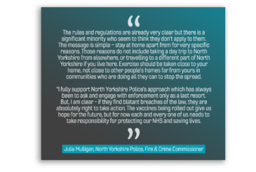 "The rules and regulations are already very clear but there is a significant minority who seem to think they don't apply to them. The message is simple – stay at home apart from for very specific reasons. Those reasons do not include taking a day trip to North Yorkshire from elsewhere, or travelling to a different part of North Yorkshire if you live here. Exercise should be taken close to your home, not close to other people's homes far from yours in communities who are doing all they can to stop the spread. ""I fully support North Yorkshire Police's approach which has always been to ask and engage with enforcement only as a last resort. But, I am clear - if they find blatant breaches of the law, they are absolutely right to take action. The vaccines being rolled out give us hope for the future, but for now each and every one of us needs to take responsibility for protecting our NHS and saving lives."""