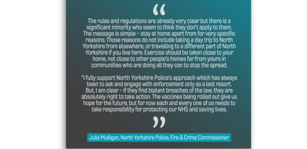 """The rules and regulations are already very clear but there is a significant minority who seem to think they don't apply to them. The message is simple – stay at home apart from for very specific reasons. Those reasons do not include taking a day trip to North Yorkshire from elsewhere, or travelling to a different part of North Yorkshire if you live here. Exercise should be taken close to your home, not close to other people's homes far from yours in communities who are doing all they can to stop the spread. """"I fully support North Yorkshire Police's approach which has always been to ask and engage with enforcement only as a last resort. But, I am clear - if they find blatant breaches of the law, they are absolutely right to take action. The vaccines being rolled out give us hope for the future, but for now each and every one of us needs to take responsibility for protecting our NHS and saving lives."""""""